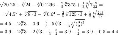 \sqrt<20.25></noscript>+ \sqrt[3] <24>— \sqrt[4] <0.1296>— \frac<2> <5>\sqrt[3] <375>+ \frac<1> <3>\sqrt[5]<7 \frac<19> <32>> = \\\ =\sqrt <4.5^2>+ \sqrt[3] <8\cdot3>— \sqrt[4] <0.6^4>— \frac<2> <5>\sqrt[3] <125\cdot3>+ \frac<1> <3>\sqrt[5]<\frac<243> <32>> = \\\ = 4.5 + 2\sqrt[3] <3>-0.6 — \frac<2><5>\cdot5 \sqrt[3] <3>+ \frac<1> <3>\sqrt[5]<(\frac<3><2>)^5 > \\\ =3.9 + 2\sqrt[3] <3>— 2 \sqrt[3] <3>+ \frac<1><3>\cdot\frac<3><2>= 3.9 + \frac<1> <2>=3.9+0.5=4.4″/></p> <p><img src=